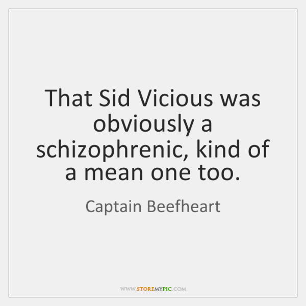 That Sid Vicious was obviously a schizophrenic, kind of a mean one ...