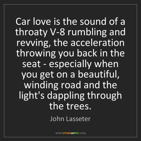 John Lasseter: Car love is the sound of a throaty V-8 rumbling and revving,...