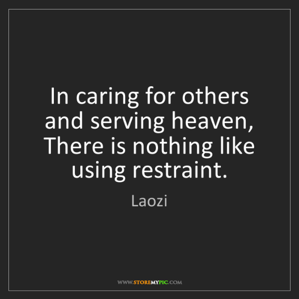 Laozi: In caring for others and serving heaven,  There is nothing...