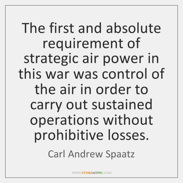 The first and absolute requirement of strategic air power in this war ...