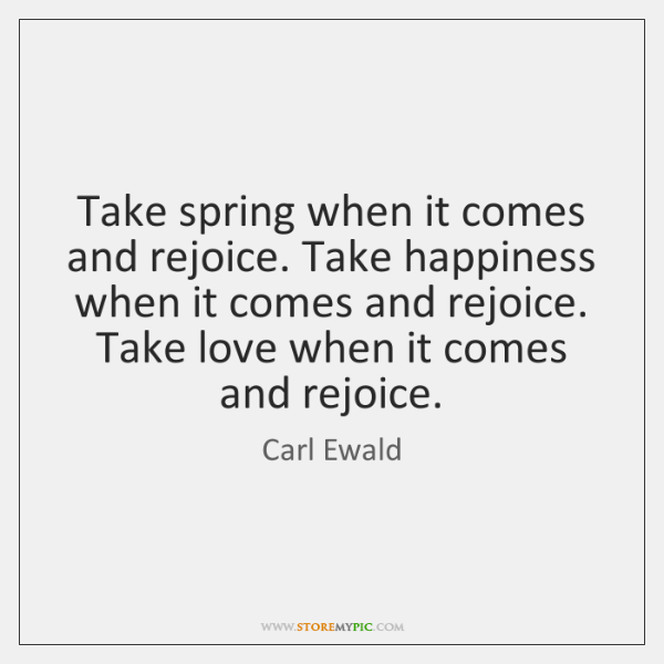 Take spring when it comes and rejoice. Take happiness when it comes ...