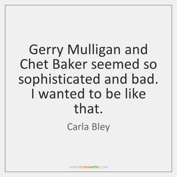 Gerry Mulligan and Chet Baker seemed so sophisticated and bad. I wanted ...