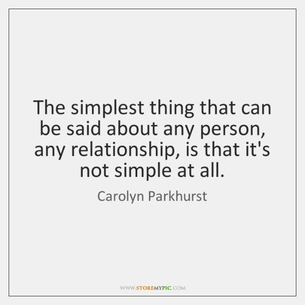 The simplest thing that can be said about any person, any relationship, ...