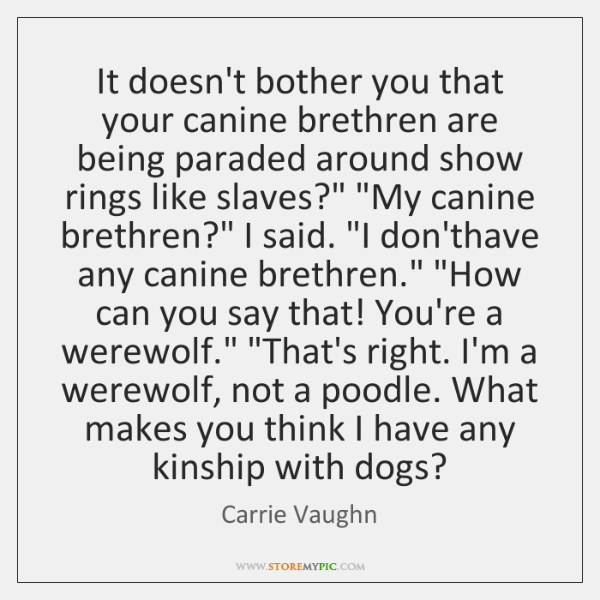 It doesn't bother you that your canine brethren are being paraded around ...