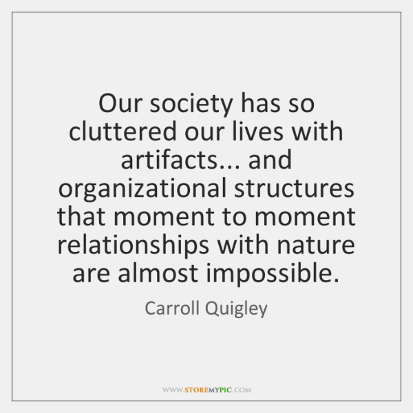 Our society has so cluttered our lives with artifacts... and organizational structures ...