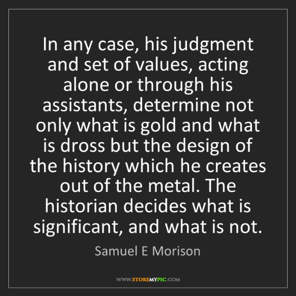 Samuel E Morison: In any case, his judgment and set of values, acting alone...