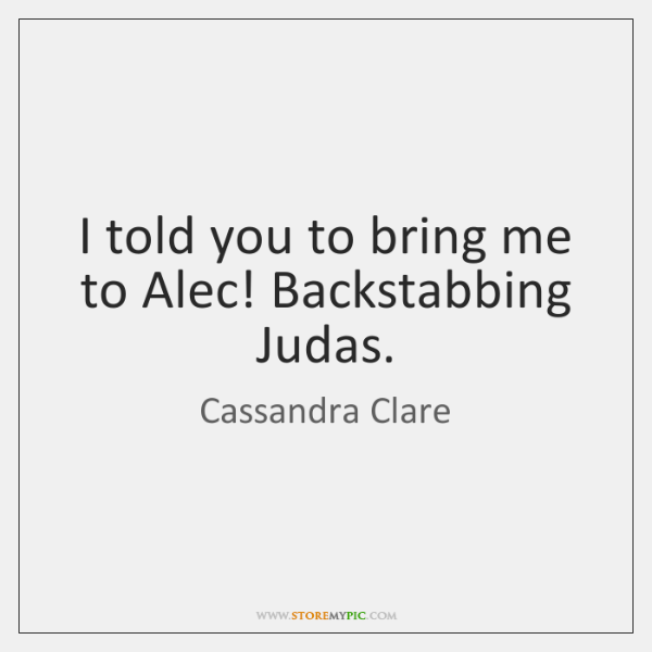 I told you to bring me to Alec! Backstabbing Judas.