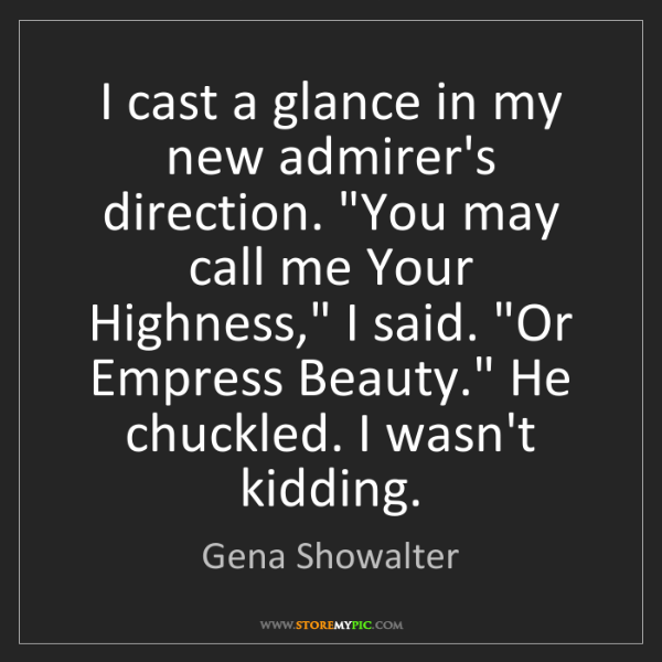 "Gena Showalter: I cast a glance in my new admirer's direction. ""You may..."