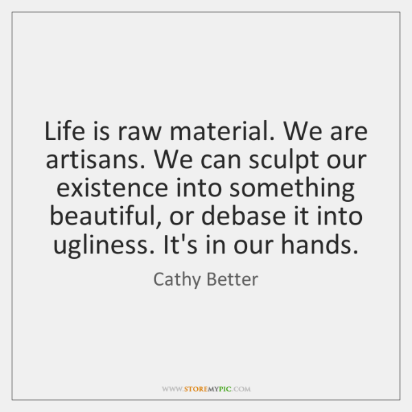 Life is raw material. We are artisans. We can sculpt our existence ...