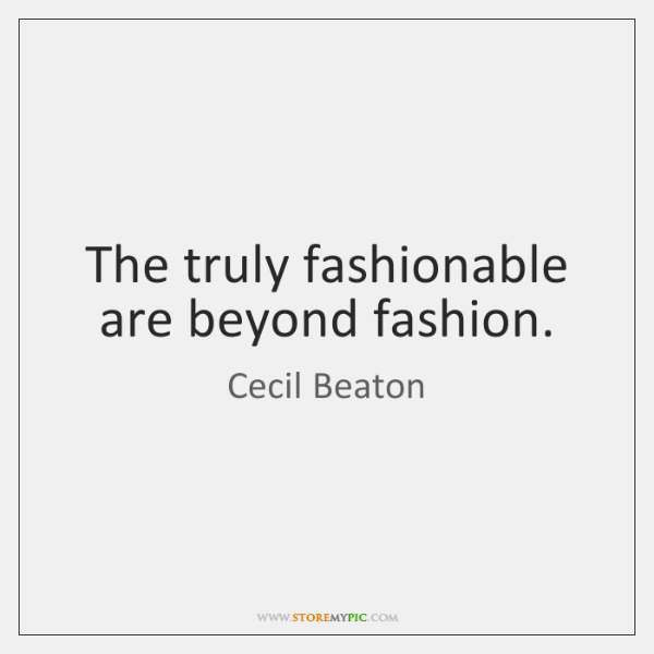 The truly fashionable are beyond fashion.