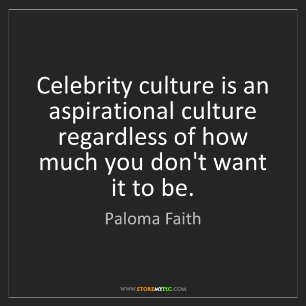 Paloma Faith: Celebrity culture is an aspirational culture regardless...