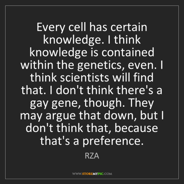 RZA: Every cell has certain knowledge. I think knowledge is...