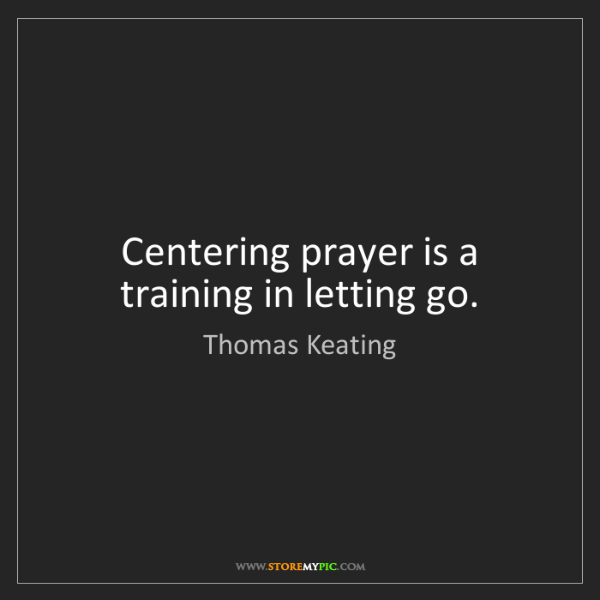 Thomas Keating: Centering prayer is a training in letting go.