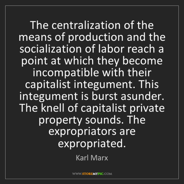 Karl Marx: The centralization of the means of production and the...