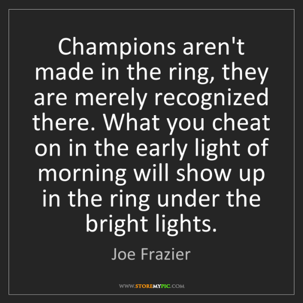 Joe Frazier: Champions aren't made in the ring, they are merely recognized...