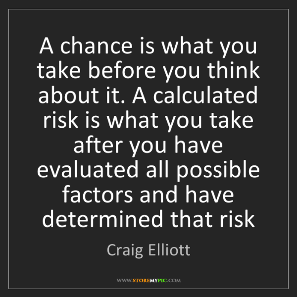 Craig Elliott: A chance is what you take before you think about it....