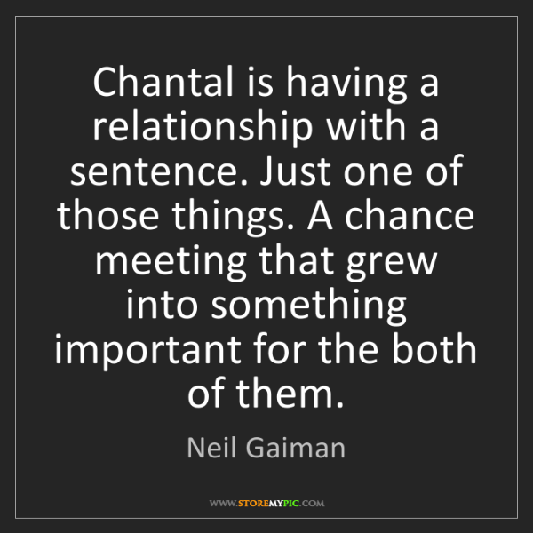 Neil Gaiman: Chantal is having a relationship with a sentence. Just...