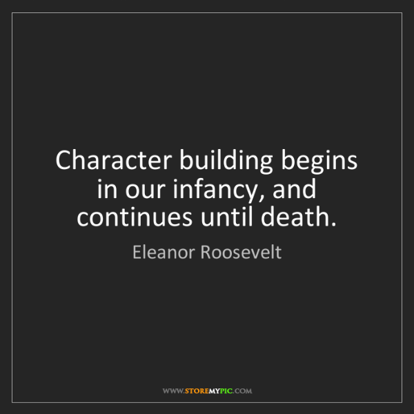 Eleanor Roosevelt: Character building begins in our infancy, and continues...