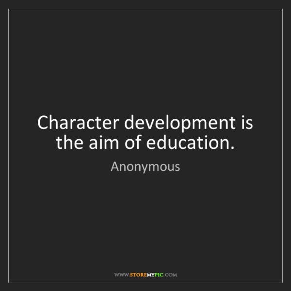 Anonymous: Character development is the aim of education.