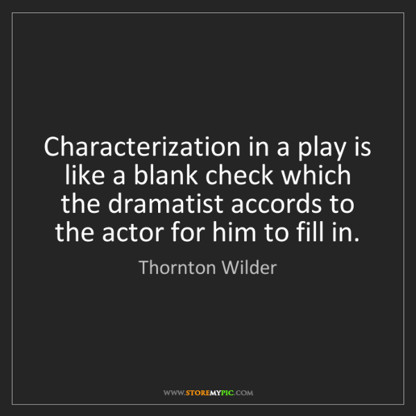 Thornton Wilder: Characterization in a play is like a blank check which...