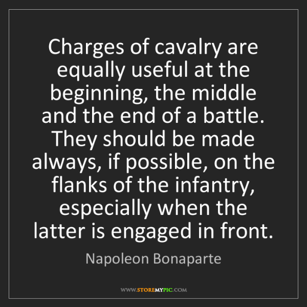 Napoleon Bonaparte: Charges of cavalry are equally useful at the beginning,...