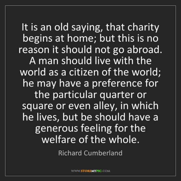 Richard Cumberland: It is an old saying, that charity begins at home; but...