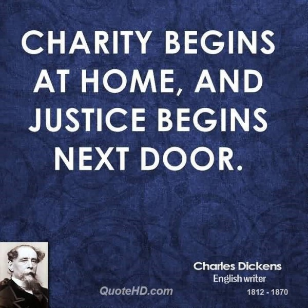 Charity begins at home and justice begins next door charles dickens english writer