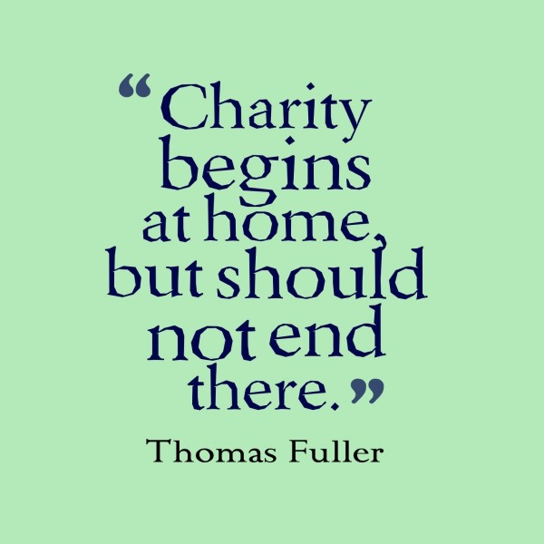 Charity begins at home but should not end there thomas fuller
