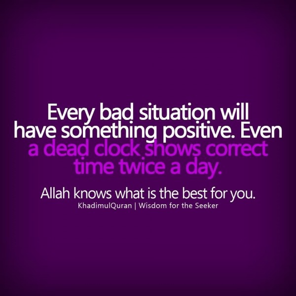 Every bad situation will have something positive even a dead clock shows correct time