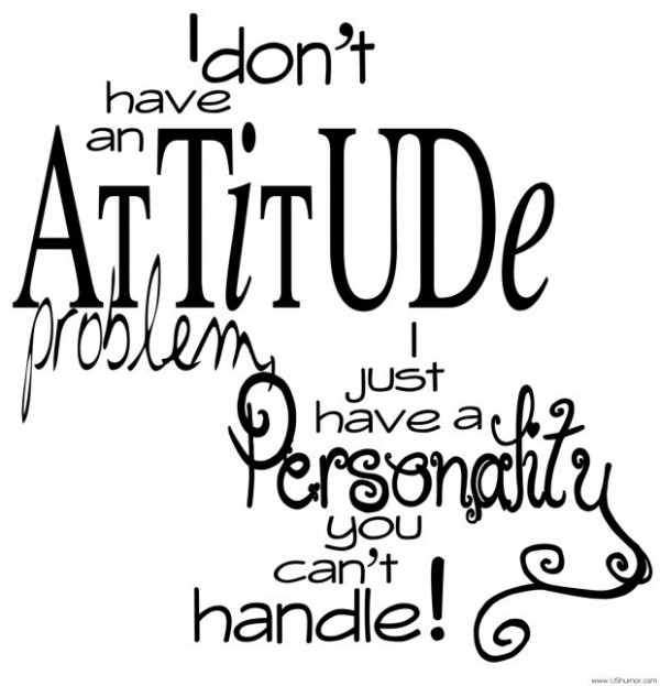 I dont have an attitude problem i just have a personality you can handle