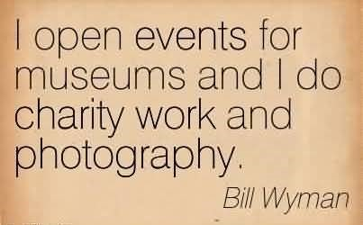 I open events for museums and i do charity work and photography bill wyman