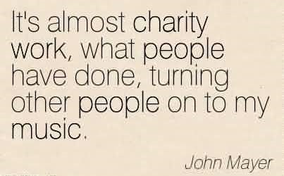 Its almost charity work what people have done turning other people on to my music john