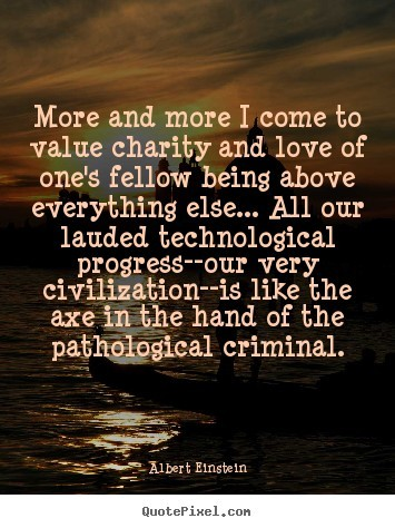More and more i come to value charity and love of ones fellow being above everything e