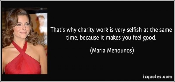 Thats why charity work is every selfish at the same time because it makes you feel goo