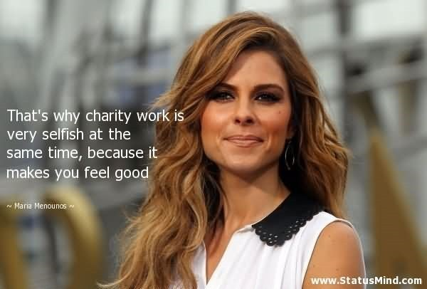 Thats why charity work is very selfish at the same time because it makes you feel good