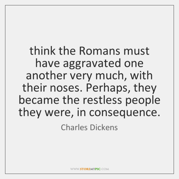 think the Romans must have aggravated one another very much, with their ...