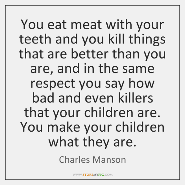 You eat meat with your teeth and you kill things that are ...