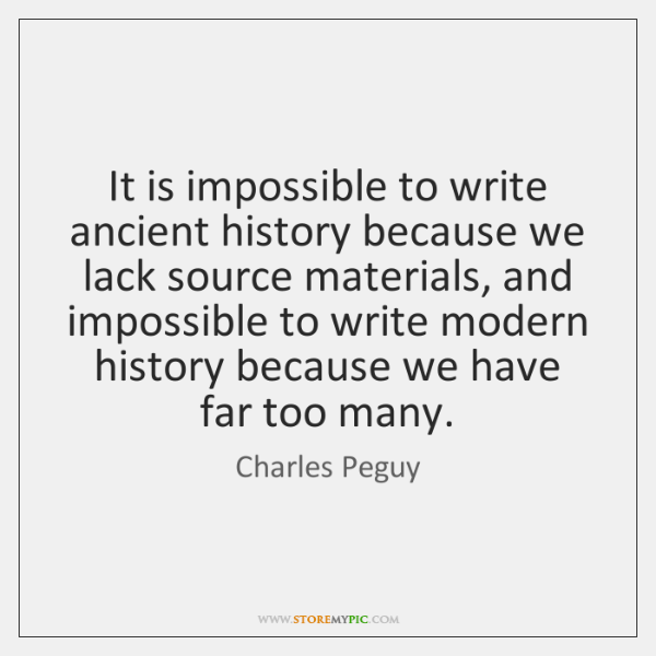 It is impossible to write ancient history because we lack source materials, ...