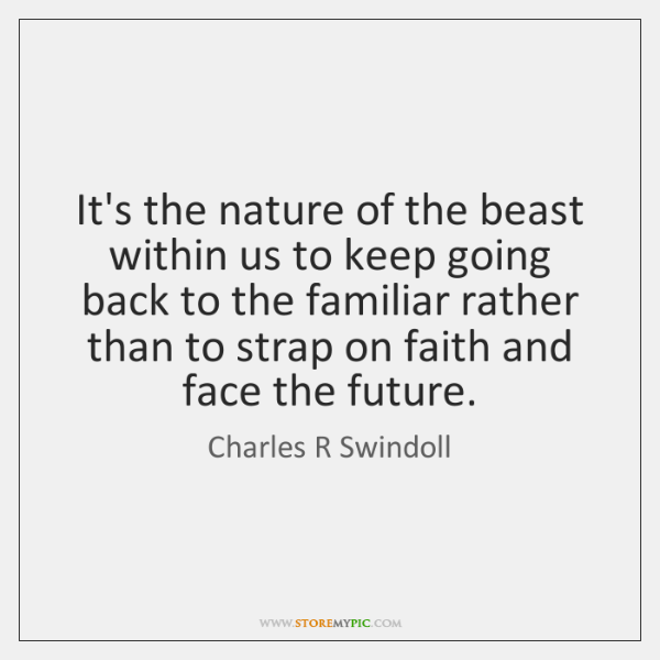It's the nature of the beast within us to keep going back ...