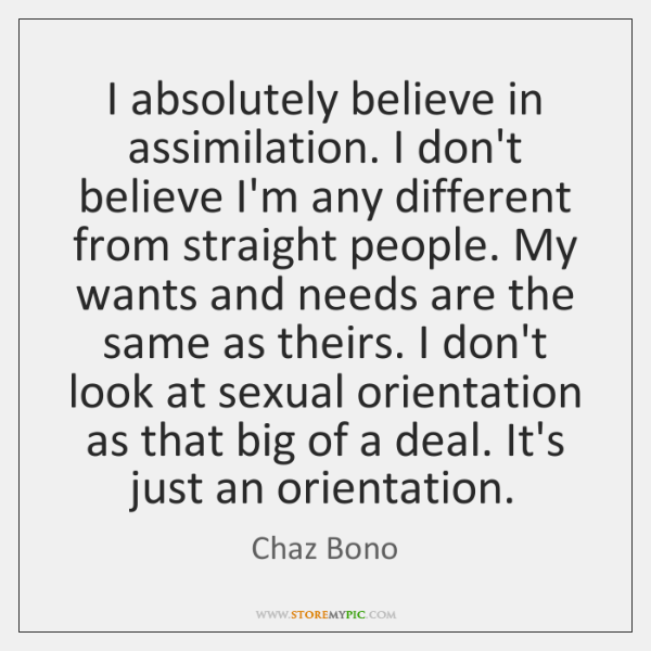 I absolutely believe in assimilation. I don't believe I'm any different from ...