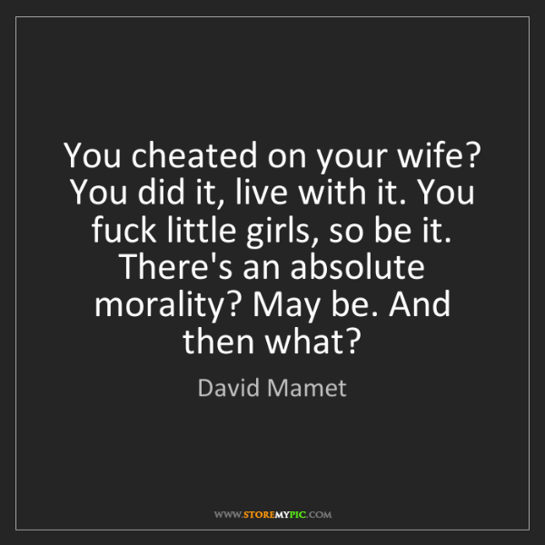 David Mamet: You cheated on your wife? You did it, live with it. You...