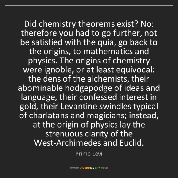 Primo Levi: Did chemistry theorems exist? No: therefore you had to...