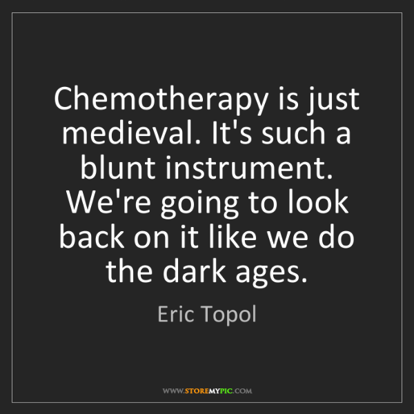 Eric Topol: Chemotherapy is just medieval. It's such a blunt instrument....
