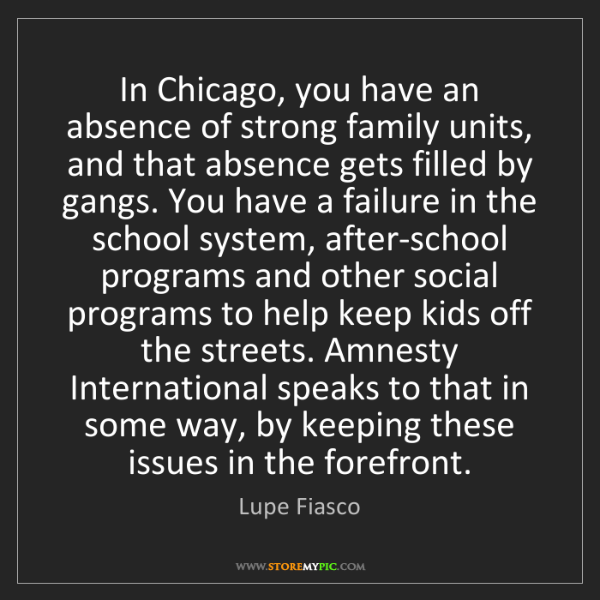 Lupe Fiasco: In Chicago, you have an absence of strong family units,...