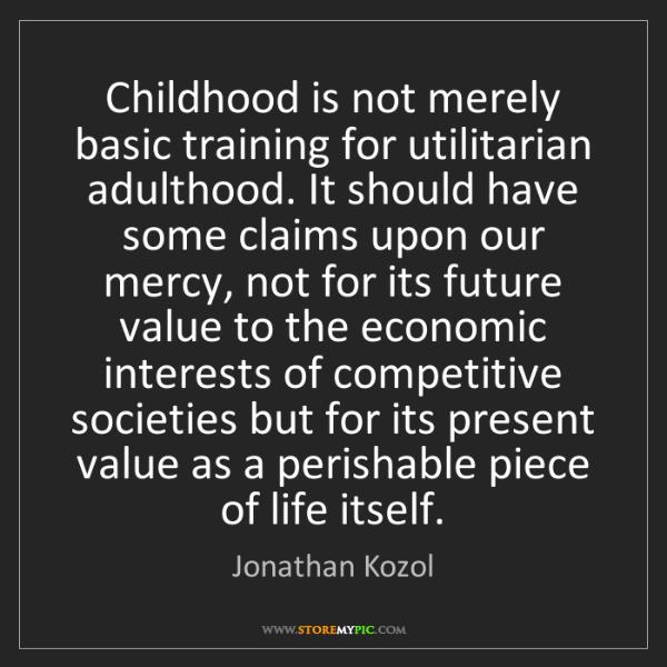 Jonathan Kozol: Childhood is not merely basic training for utilitarian...