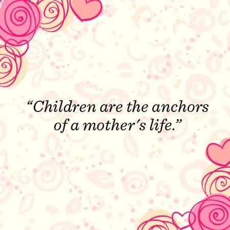 Children are the anchors of a mothers life
