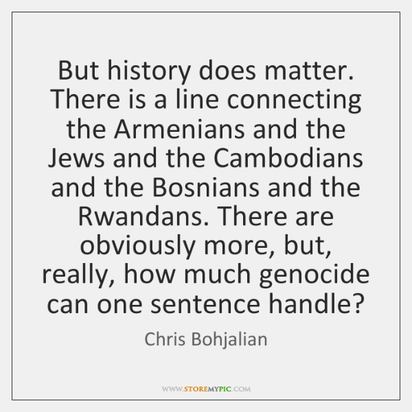 But history does matter. There is a line connecting the Armenians and ...