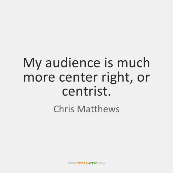 My audience is much more center right, or centrist.
