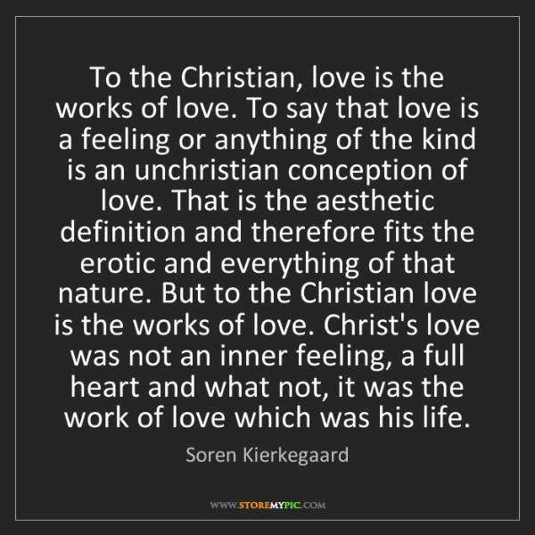 Soren Kierkegaard: To the Christian, love is the works of love. To say that...