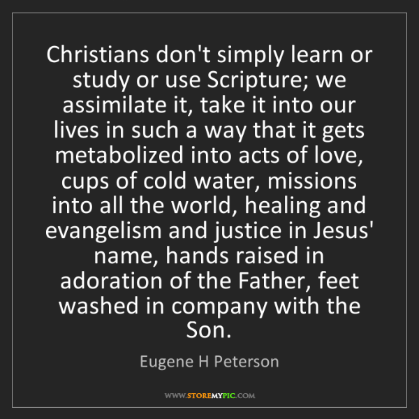 Eugene H Peterson: Christians don't simply learn or study or use Scripture;...